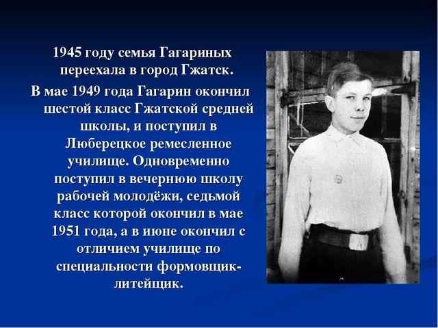1945 году семья Гагариных переехала в город Гжатск. В мае 1949 года Гагарин...