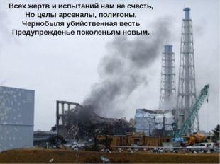 Всех жертв и испытаний нам не счесть, Но целы арсеналы, полигоны, Чернобыля у
