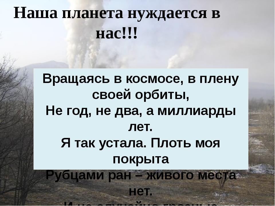 Наша планета нуждается в нас!!! Вращаясь в космосе, в плену своей орбиты, Не...