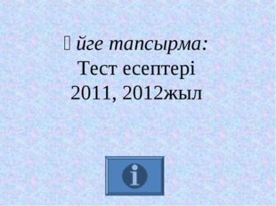 Үйге тапсырма: Тест есептері 2011, 2012жыл