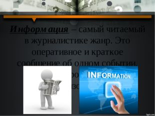 Информация – самый читаемый в журналистике жанр. Это оперативное и краткое со