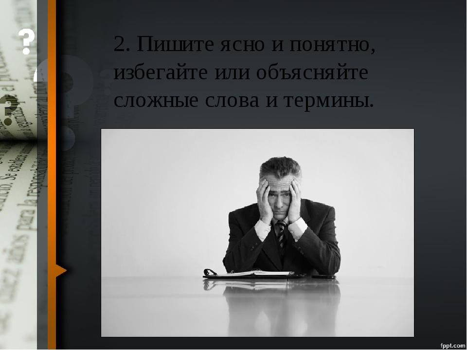 2. Пишите ясно и понятно, избегайте или объясняйте сложные слова и термины.