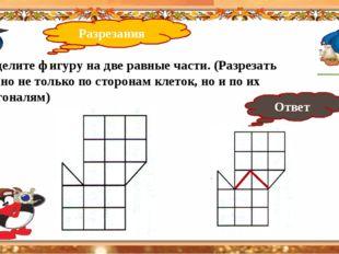 Разрезания 40 Разделите фигуру на две равные части. (Разрезать можно не толь