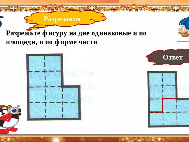 Разрезания 10 Разрежьте фигуру на две одинаковые и по площади, и по форме ча...