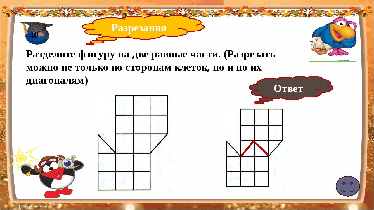 Разрезания 40 Разделите фигуру на две равные части. (Разрезать можно не толь...