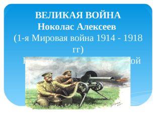 ВЕЛИКАЯ ВОЙНА Ноколас Алексеев (1-я Мировая война 1914 - 1918 гг)  К 100-ле