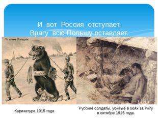 И вот Россия отступает, Врагу всю Польшу оставляет. Потери... Горечь и уныни