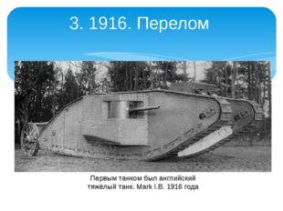 3. 1916. Перелом Первым танком был английский тяжёлый танк. Mark I.В. 1916 года