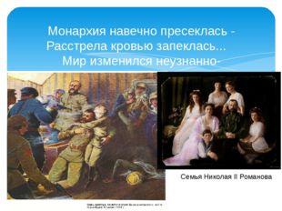 Монархия навечно пресеклась - Расстрела кровью запеклась... Мир изменился неу