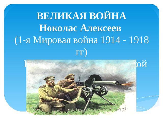 ВЕЛИКАЯ ВОЙНА Ноколас Алексеев (1-я Мировая война 1914 - 1918 гг)  К 100-ле...
