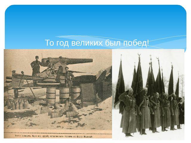 То год великих был побед! Для немцев ж - безутешных бед. России - славы боев...