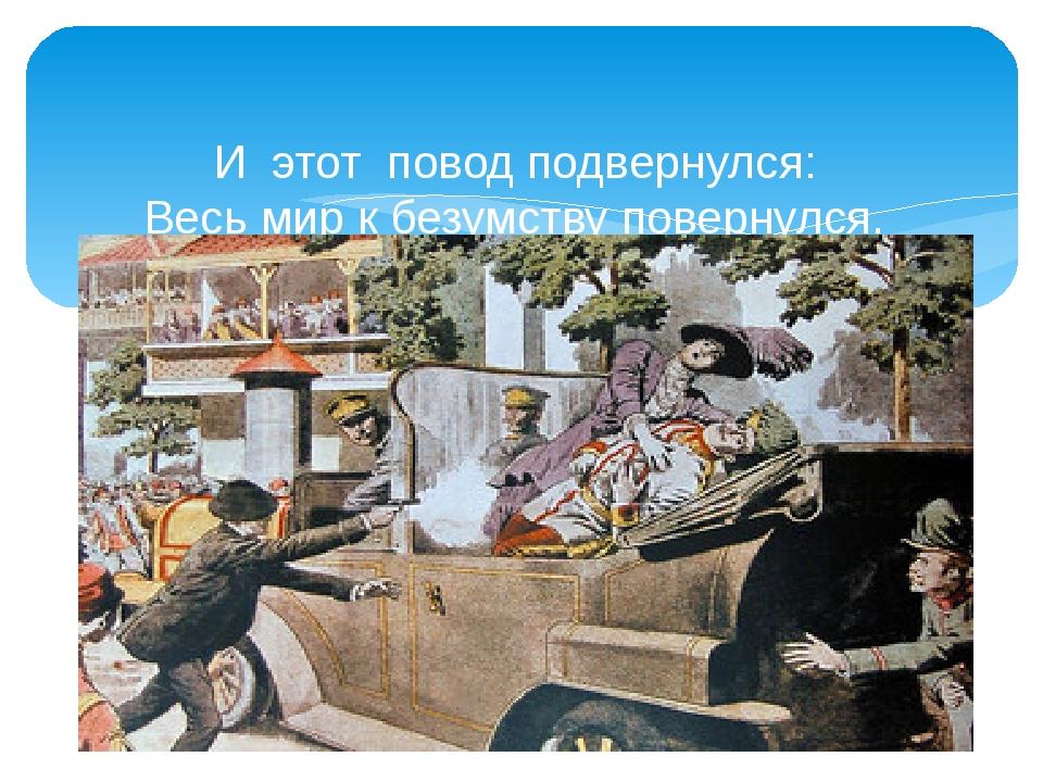 И этот повод подвернулся: Весь мир к безумству повернулся. В Сараево убит эр...