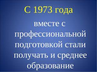 С 1973 года вместе с профессиональной подготовкой стали получать и среднее об