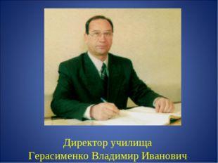 Директор училища Герасименко Владимир Иванович