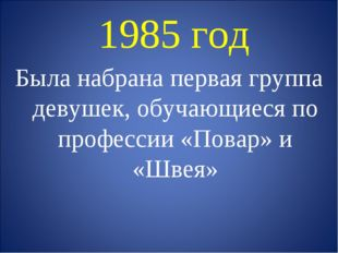 1985 год Была набрана первая группа девушек, обучающиеся по профессии «Повар