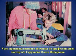 Урок производственного обучения по профессии швея мастер п/о Серукаева Ольга