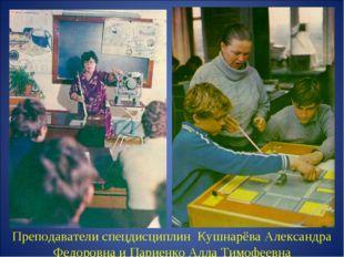 Преподаватели спецдисциплин Кушнарёва Александра Федоровна и Париенко Алла Ти
