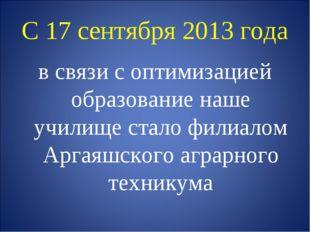 С 17 сентября 2013 года в связи с оптимизацией образование наше училище стало