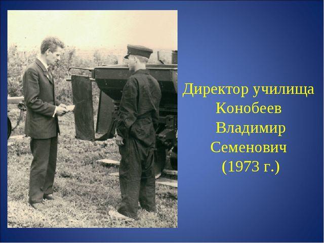 Директор училища Конобеев Владимир Семенович (1973 г.)