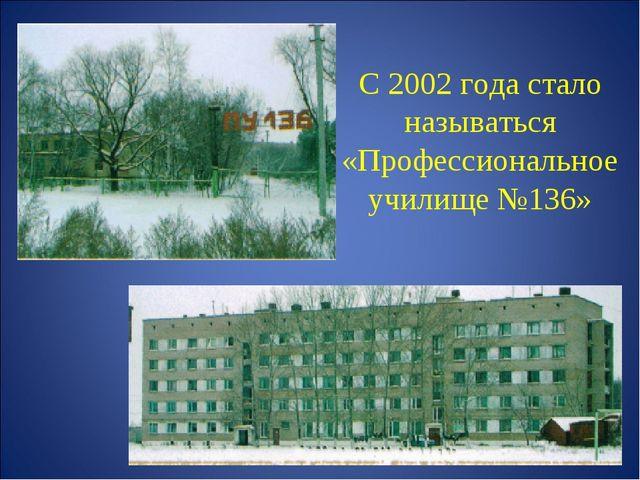 С 2002 года стало называться «Профессиональное училище №136»