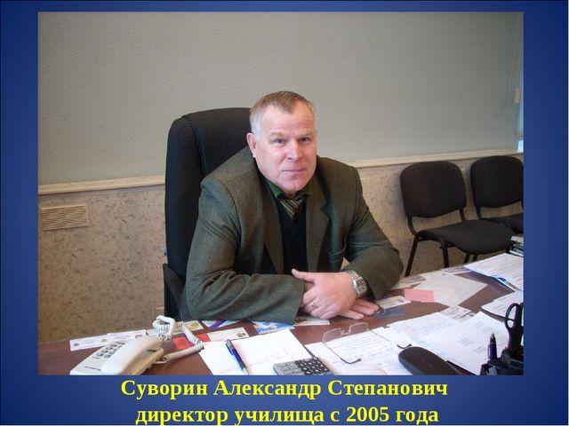 Суворин Александр Степанович директор училища с 2005 года