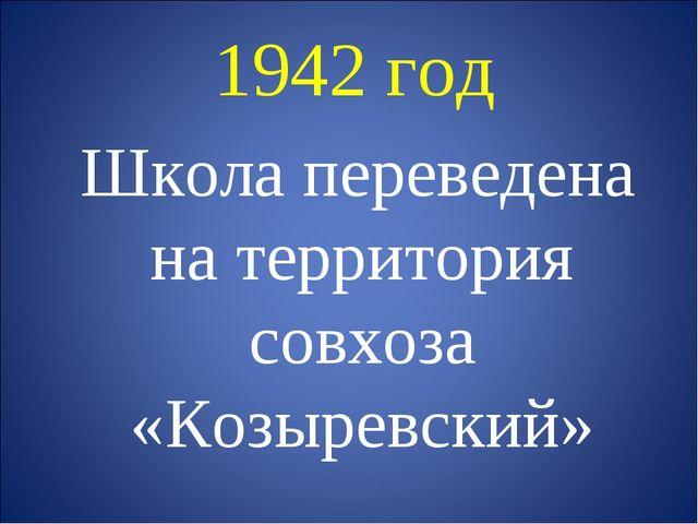 1942 год Школа переведена на территория совхоза «Козыревский»