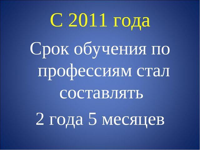 С 2011 года Срок обучения по профессиям стал составлять 2 года 5 месяцев