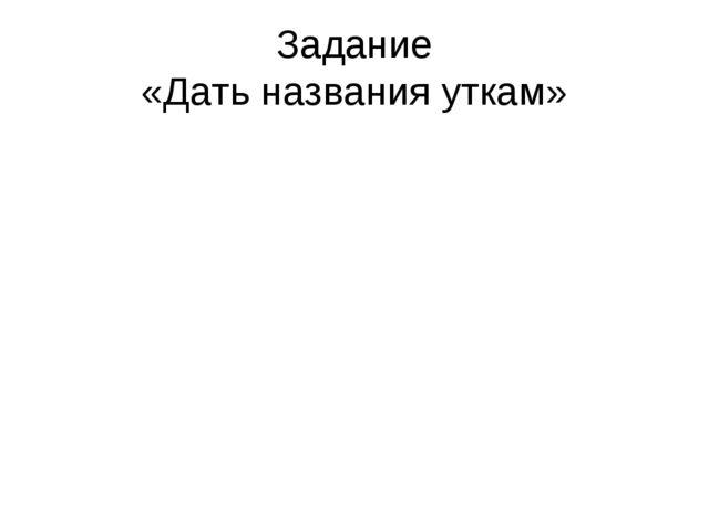 Задание «Дать названия уткам»