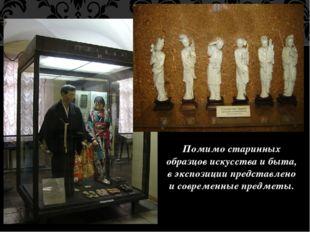 Помимо старинных образцов искусства и быта, в экспозиции представлено и совре