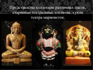 Представлены коллекции различных масок, старинные театральные костюмы, куклы