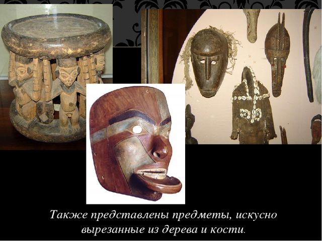 Также представлены предметы, искусно вырезанные из дерева и кости.