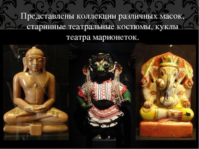 Представлены коллекции различных масок, старинные театральные костюмы, куклы...