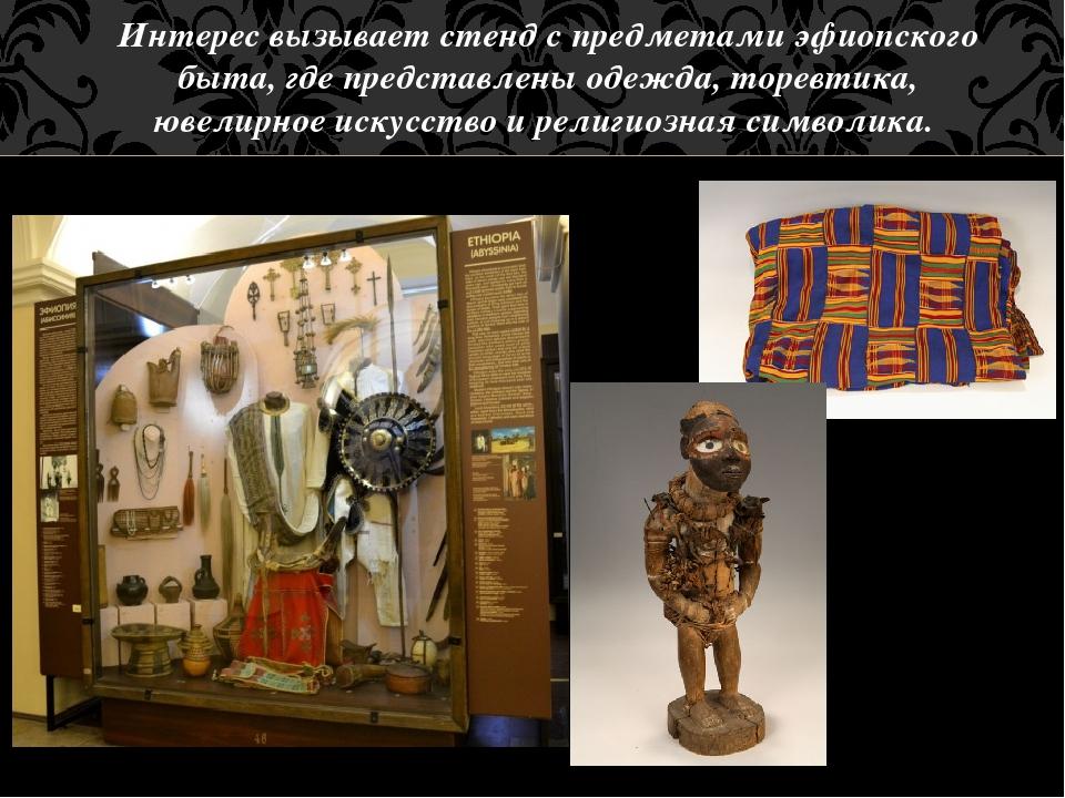 Интерес вызывает стенд с предметами эфиопского быта, где представлены одежда,...