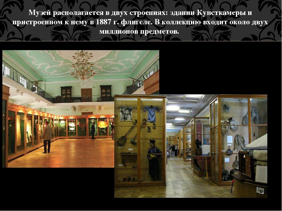 Музей располагается в двух строениях: здании Кунсткамеры и пристроенном к нем...