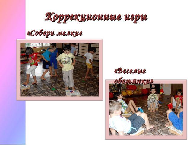 Коррекционные игры «Собери мелкие предметы» «Веселые обезьянки»