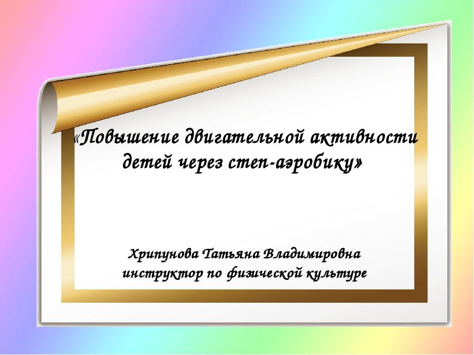 «Повышение двигательной активности детей через степ-аэробику» Хрипунова Татья...