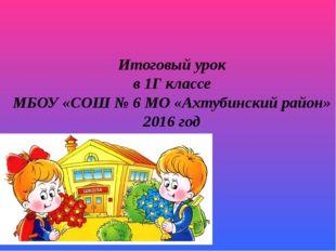 Итоговый урок в 1Г классе МБОУ «СОШ № 6 МО «Ахтубинский район» 2016 год