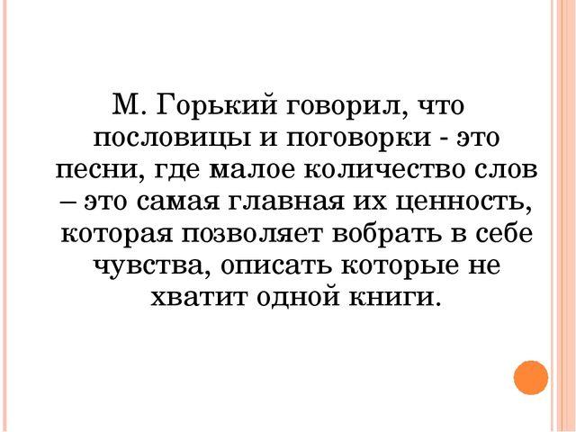 М. Горький говорил, что пословицы и поговорки - это песни, где малое количес...