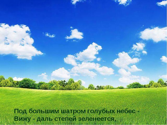 Под большим шатром голубых небес - Вижу - даль степей зеленеется,