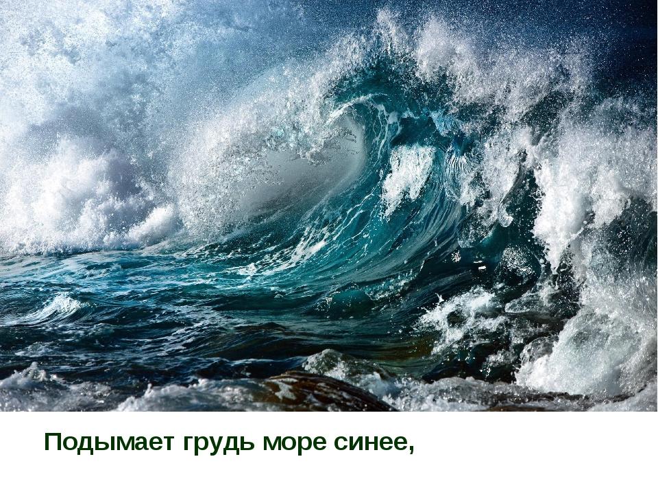 Подымает грудь море синее,