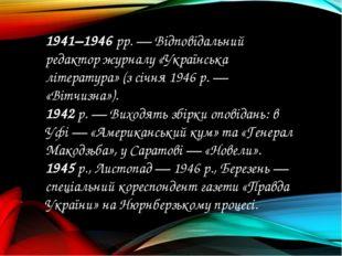 1941–1946 рр. — Відповідальний редактор журналу «Українська література» (з сі