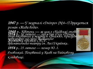 1947 р. — У журналі «Дніпро» (№ 4–5) друкується роман «Жива вода». 1948 р., К