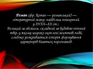 Роман (фр. Roman — романський) — літературний жанр, найбільш поширений у ХVІІ