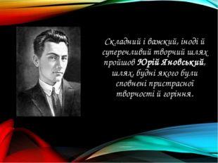 Складний і важкий, іноді й суперечливий творчий шлях пройшов Юрій Яновський,