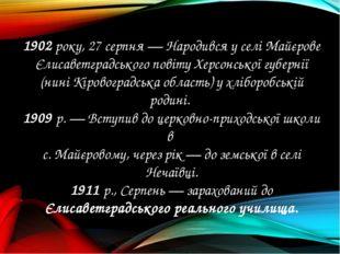 1902 року, 27 серпня — Народився у селі Майєрове Єлисаветградського повіту Хе