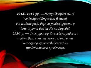 1918–1919 рр. — Боєць добровільної санітарної дружини в місті Єлисаветграді,