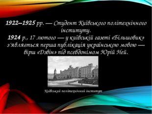 1922–1925 рр. — Студент Київського політехнічного інституту. 1924 р., 17 люто