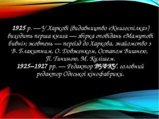 1925 р. — У Харкові (видавництво «Книгоспілка») виходить перша книга — збірка