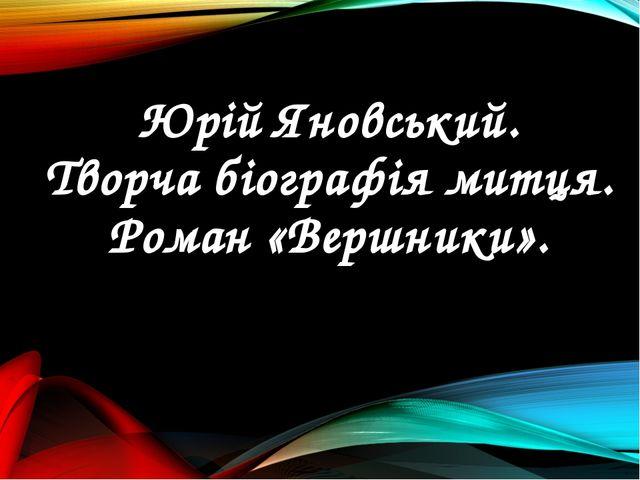 Юрій Яновський. Творча біографія митця. Роман «Вершники».