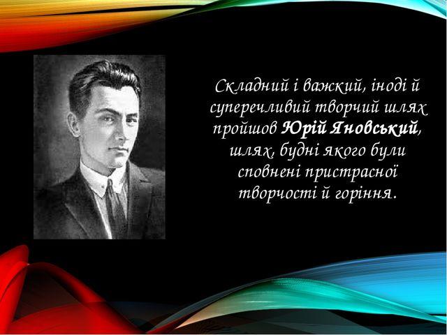 Складний і важкий, іноді й суперечливий творчий шлях пройшов Юрій Яновський,...